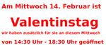 Am Valentinstag ist zusätzlich von 14:30 Uhr is 18:30 Uhr geöffnet